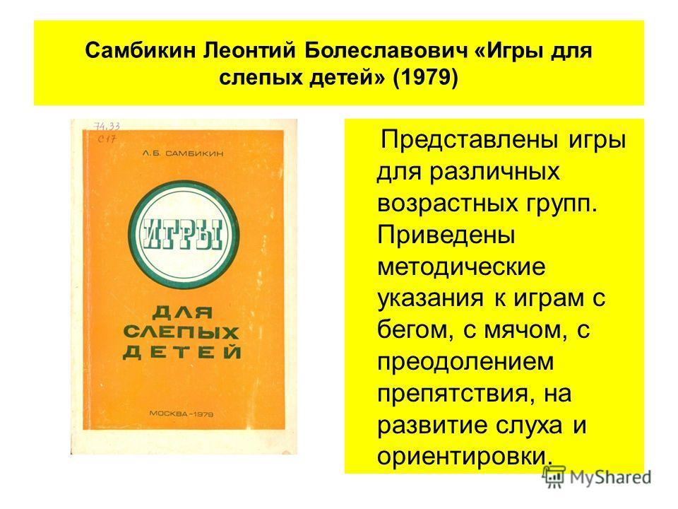 Самбикин Леонтий Болеславович «Игры для слепых детей» (1979) Представлены игры для различных возрастных групп. Приведены методические указания к играм с бегом, с мячом, с преодолением препятствия, на развитие слуха и ориентировки.