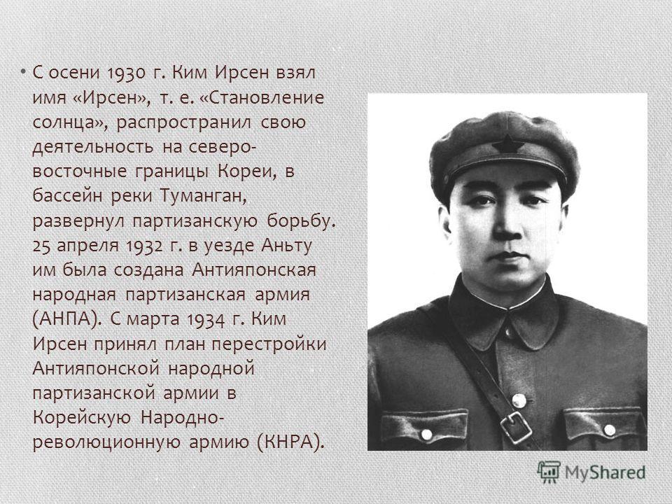 С осени 1930 г. Ким Ирсен взял имя «Ирсен», т. е. «Становление солнца», распространил свою деятельность на северо- восточные границы Кореи, в бассейн реки Туманган, развернул партизанскую борьбу. 25 апреля 1932 г. в уезде Аньту им была создана Антия