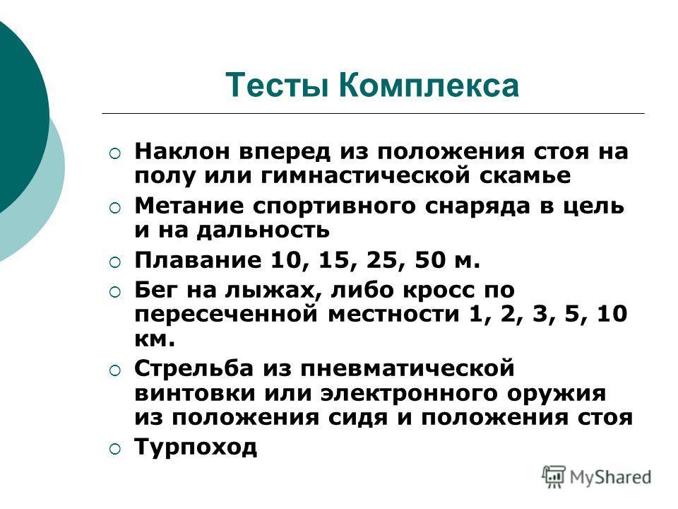 Тесты Комплекса Наклон вперед из положения стоя на полу или гимнастической скамье Метание спортивного снаряда в цель и на дальность Плавание 10, 15, 25, 50 м. Бег на лыжах, либо кросс по пересеченной местности 1, 2, 3, 5, 10 км. Стрельба из пневматич