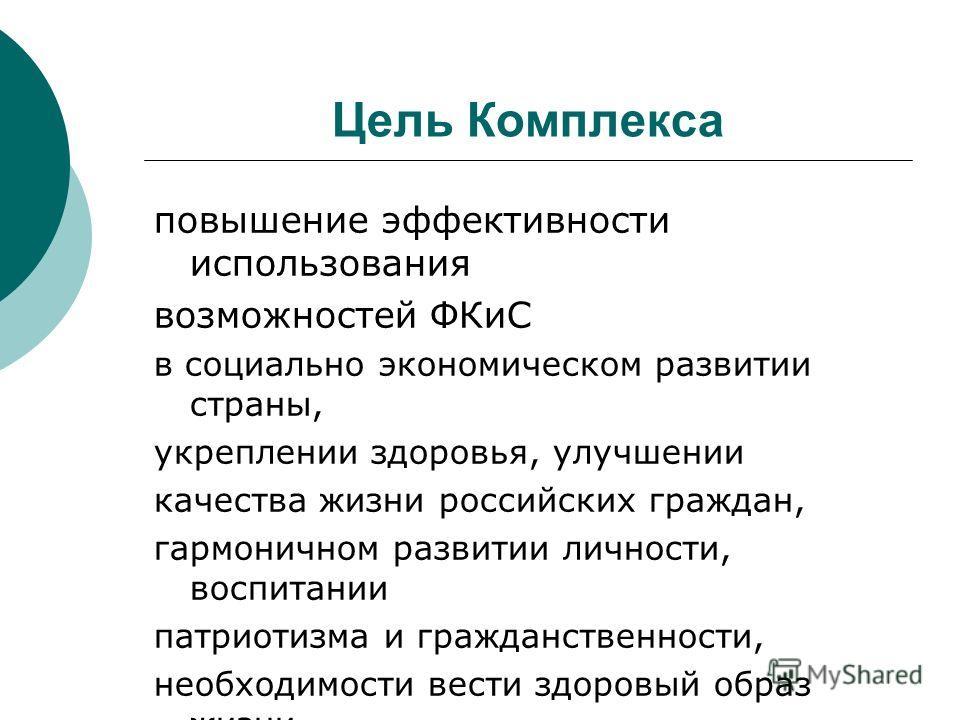 Цель Комплекса повышение эффективности использования возможностей ФКиС в социально экономическом развитии страны, укреплении здоровья, улучшении качества жизни российских граждан, гармоничном развитии личности, воспитании патриотизма и гражданственно