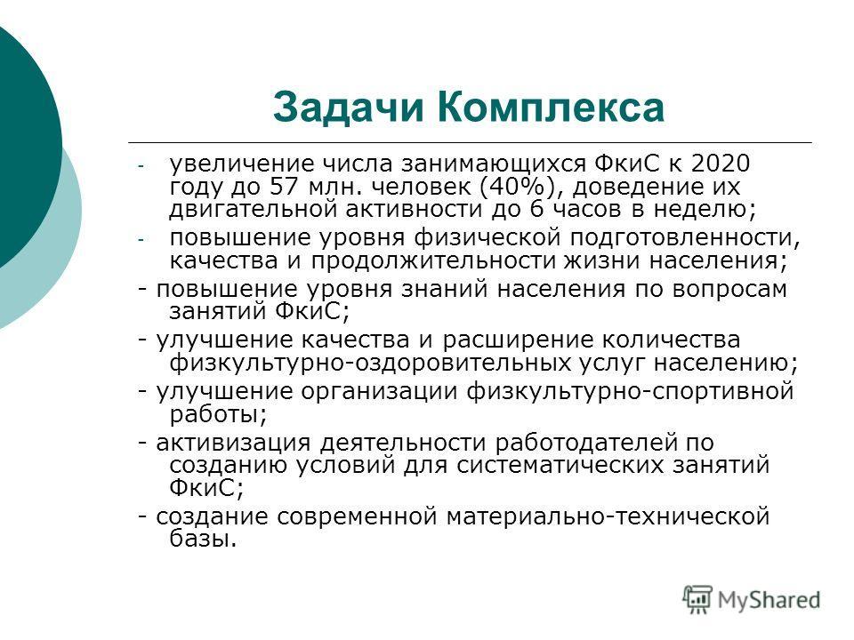 Задачи Комплекса - увеличение числа занимающихся ФкиС к 2020 году до 57 млн. человек (40%), доведение их двигательной активности до 6 часов в неделю; - повышение уровня физической подготовленности, качества и продолжительности жизни населения; - повы