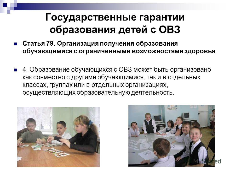 Государственные гарантии образования детей с ОВЗ Статья 79. Организация получения образования обучающимися с ограниченными возможностями здоровья 4. Образование обучающихся с ОВЗ может быть организовано как совместно с другими обучающимися, так и в о