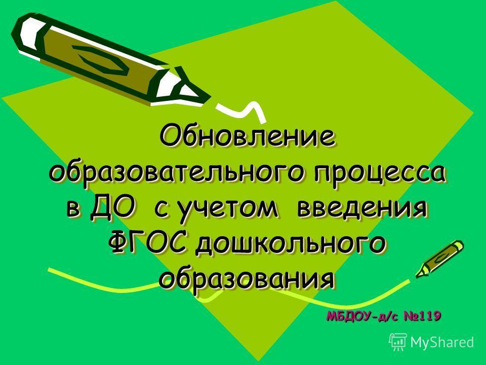 Обновление образовательного процесса в ДО с учетом введения ФГОС дошкольного образования МБДОУ-д/с 119