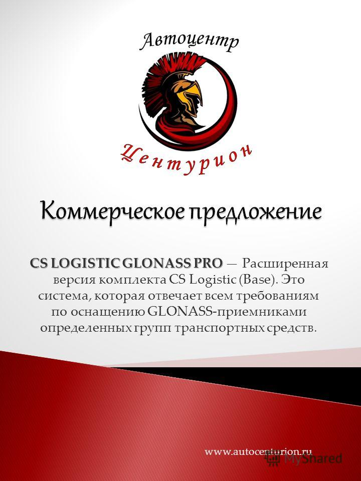CS LOGISTIC GLONASS PRO CS LOGISTIC GLONASS PRO Расширенная версия комплекта CS Logistic (Base). Это система, которая отвечает всем требованиям по оснащению GLONASS-приемниками определенных групп транспортных средств. www.autocenturion.ru