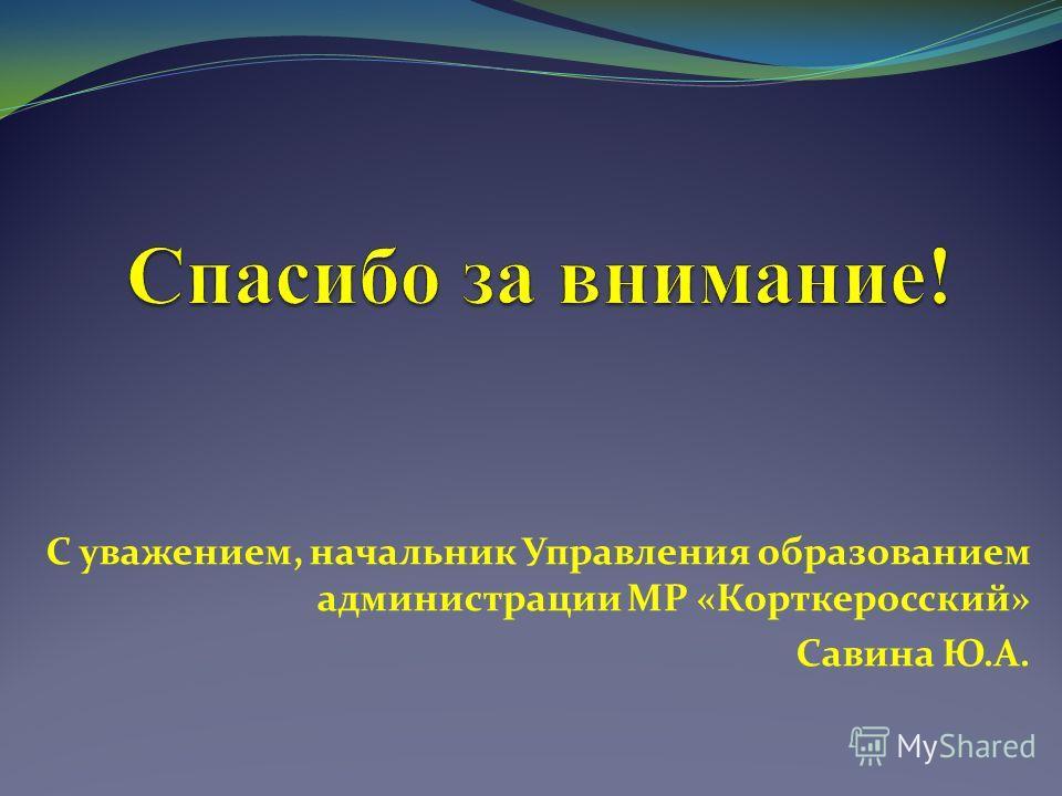 С уважением, начальник Управления образованием администрации МР «Корткеросский» Савина Ю.А.