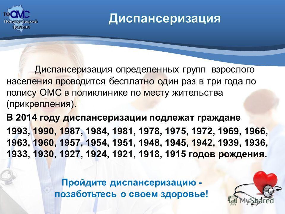 Диспансеризация определенных групп взрослого населения проводится бесплатно один раз в три года по полису ОМС в поликлинике по месту жительства (прикрепления). В 2014 году диспансеризации подлежат граждане 1993, 1990, 1987, 1984, 1981, 1978, 1975, 19