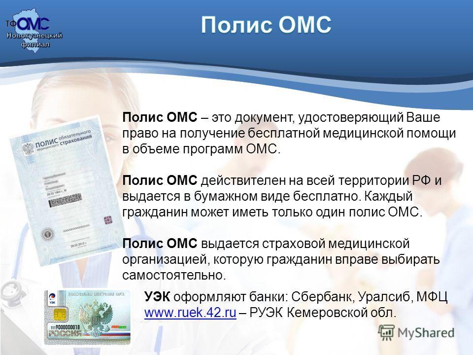 Полис ОМС – это документ, удостоверяющий Ваше право на получение бесплатной медицинской помощи в объеме программ ОМС. Полис ОМС действителен на всей территории РФ и выдается в бумажном виде бесплатно. Каждый гражданин может иметь только один полис ОМ
