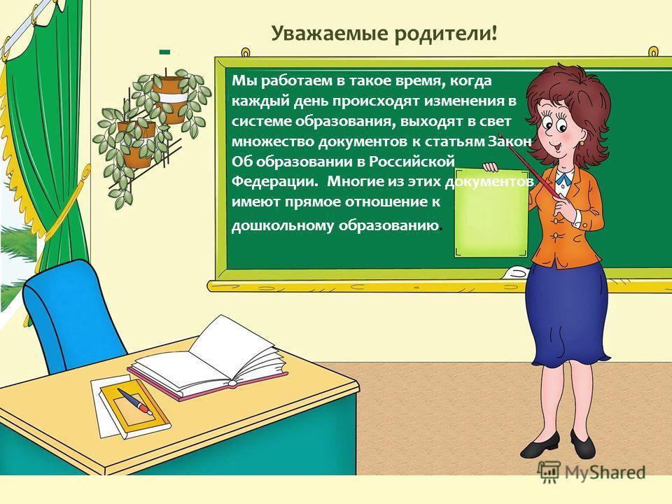 Уважаемые родители! Мы работаем в такое время, когда каждый день происходят изменения в системе образования, выходят в свет множество документов к статьям Закон Об образовании в Российской Федерации. Многие из этих документов имеют прямое отношение к