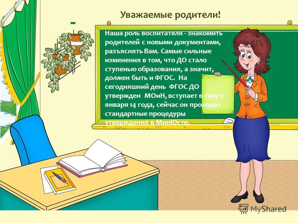 Уважаемые родители! Наша роль воспитателя - знакомить родителей с новыми документами, разъяснять Вам. Самые сильные изменения в том, что ДО стало ступенью образования, а значит, должен быть и ФГОС. На сегодняшний день ФГОС ДО утвержден МОиН, вступает