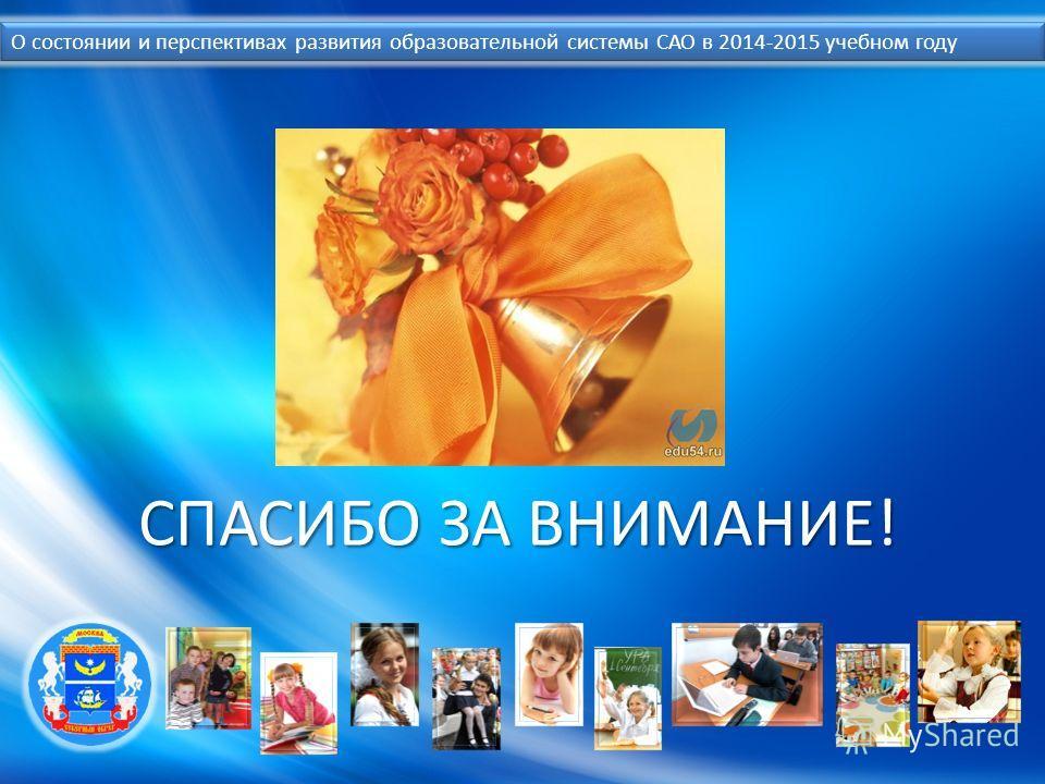 О состоянии и перспективах развития образовательной системы САО в 2014-2015 учебном году СПАСИБО ЗА ВНИМАНИЕ!