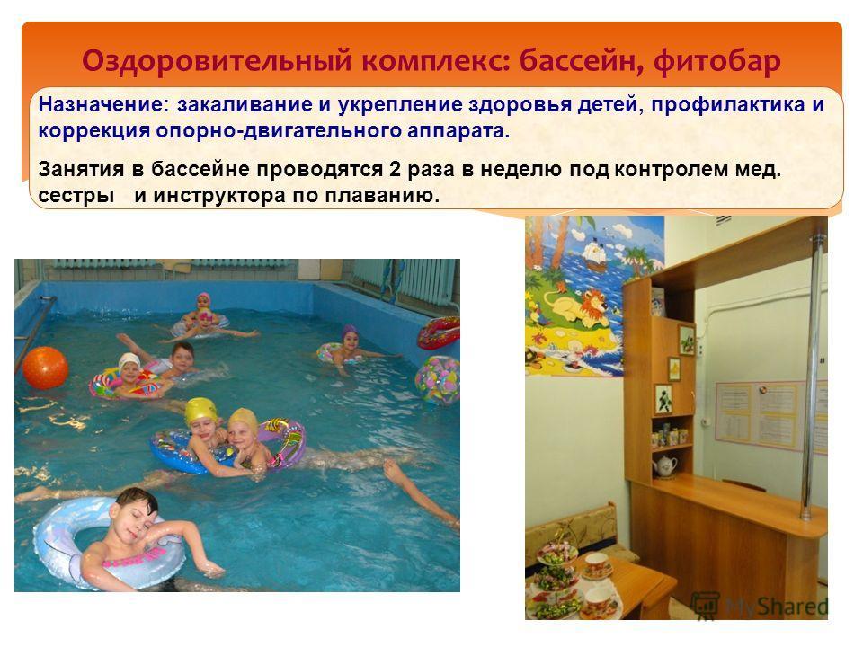 Оздоровительный комплекс: бассейн, фитобар Назначение: закаливание и укрепление здоровья детей, профилактика и коррекция опорно-двигательного аппарата. Занятия в бассейне проводятся 2 раза в неделю под контролем мед. сестры и инструктора по плаванию.