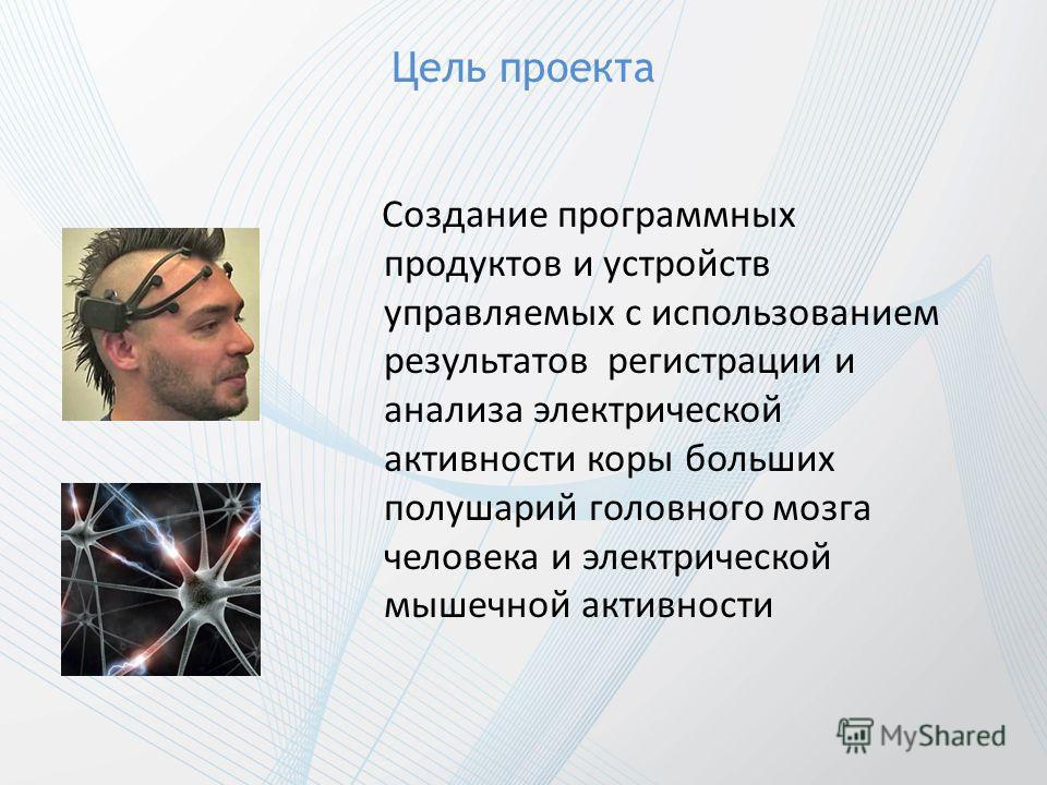 Цель проекта Создание программных продуктов и устройств управляемых с использованием результатов регистрации и анализа электрической активности коры больших полушарий головного мозга человека и электрической мышечной активности
