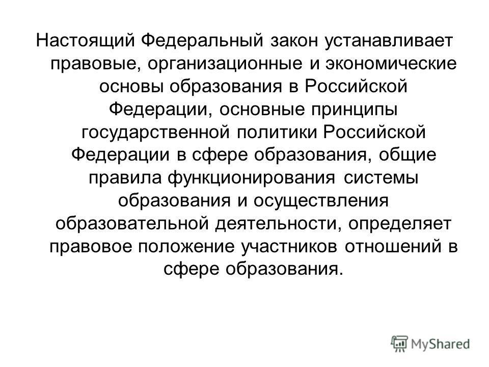 Настоящий Федеральный закон устанавливает правовые, организационные и экономические основы образования в Российской Федерации, основные принципы государственной политики Российской Федерации в сфере образования, общие правила функционирования системы