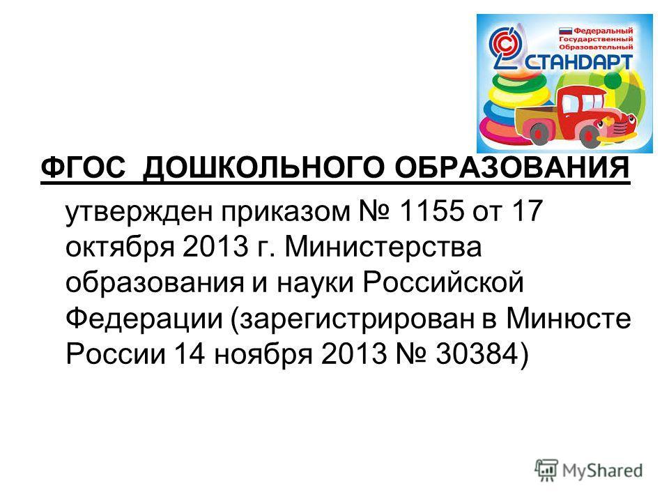 ФГОС ДОШКОЛЬНОГО ОБРАЗОВАНИЯ утвержден приказом 1155 от 17 октября 2013 г. Министерства образования и науки Российской Федерации (зарегистрирован в Минюсте России 14 ноября 2013 30384)