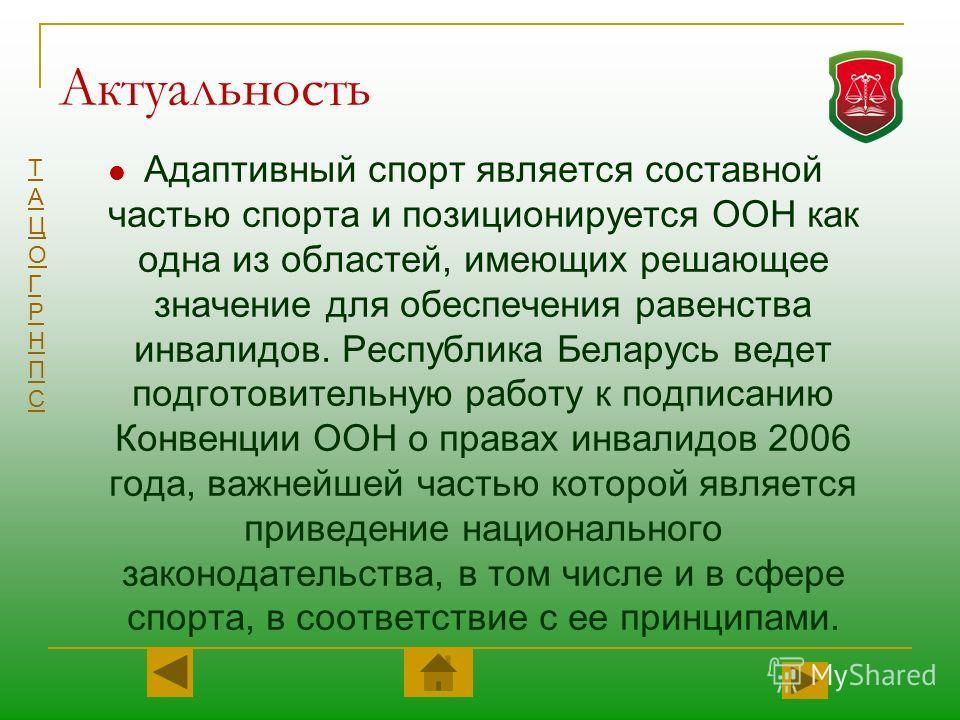 ТАЦОГРНПСТАЦОГРНПС Актуальность Адаптивный спорт является составной частью спорта и позиционируется ООН как одна из областей, имеющих решающее значение для обеспечения равенства инвалидов. Республика Беларусь ведет подготовительную работу к подписани