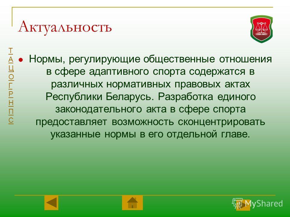 ТАЦОГРНПСТАЦОГРНПС Актуальность Нормы, регулирующие общественные отношения в сфере адаптивного спорта содержатся в различных нормативных правовых актах Республики Беларусь. Разработка единого законодательного акта в сфере спорта предоставляет возможн