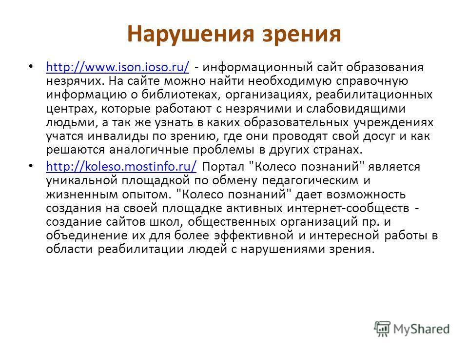 Нарушения зрения http://www.ison.ioso.ru/ - информационный сайт образования незрячих. На сайте можно найти необходимую справочную информацию о библиотеках, организациях, реабилитационных центрах, которые работают с незрячими и слабовидящими людьми, а