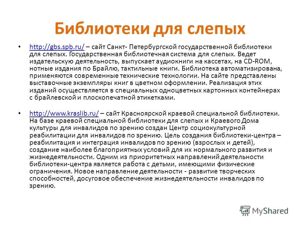 Библиотеки для слепых http://gbs.spb.ru/ – сайт Санкт- Петербургской государственной библиотеки для слепых. Государственная библиотечная система для слепых. Ведет издательскую деятельность, выпускает аудиокниги на кассетах, на CD-ROM, нотные издания