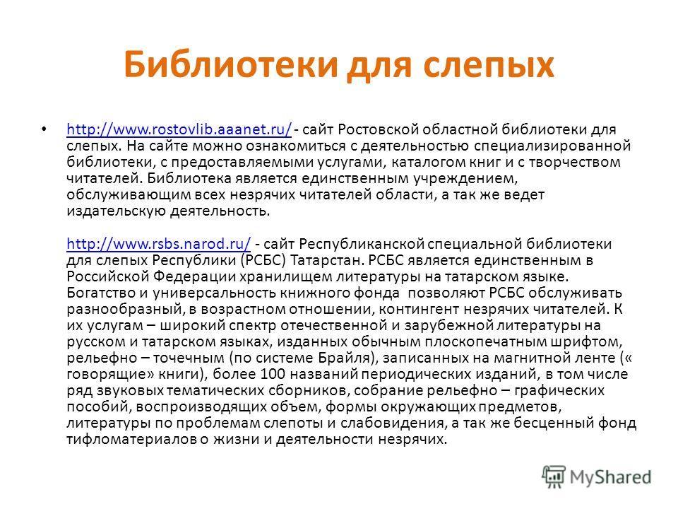 Библиотеки для слепых http://www.rostovlib.aaanet.ru/ - сайт Ростовской областной библиотеки для слепых. На сайте можно ознакомиться с деятельностью специализированной библиотеки, с предоставляемыми услугами, каталогом книг и с творчеством читателей.