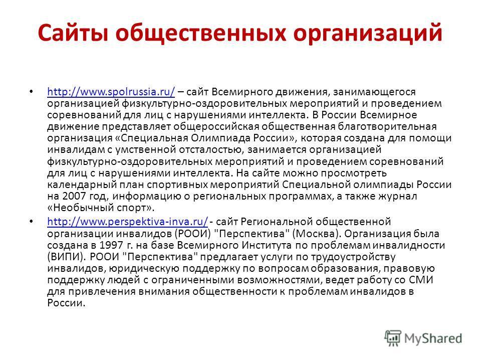 Сайты общественных организаций http://www.spolrussia.ru/ – сайт Всемирного движения, занимающегося организацией физкультурно-оздоровительных мероприятий и проведением соревнований для лиц с нарушениями интеллекта. В России Всемирное движение представ