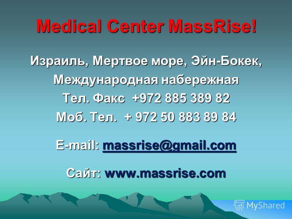 Medical Center MassRise! Израиль, Мертвое море, Эйн-Бокек, Международная набережная Тел. Факс +972 885 389 82 Моб. Тел. + 972 50 883 89 84 E-mail: massrise@gmail.com Сайт: www.massrise.com