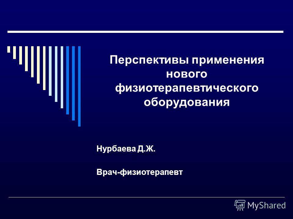 Перспективы применения нового физиотерапевтического оборудования Нурбаева Д.Ж. Врач-физиотерапевт