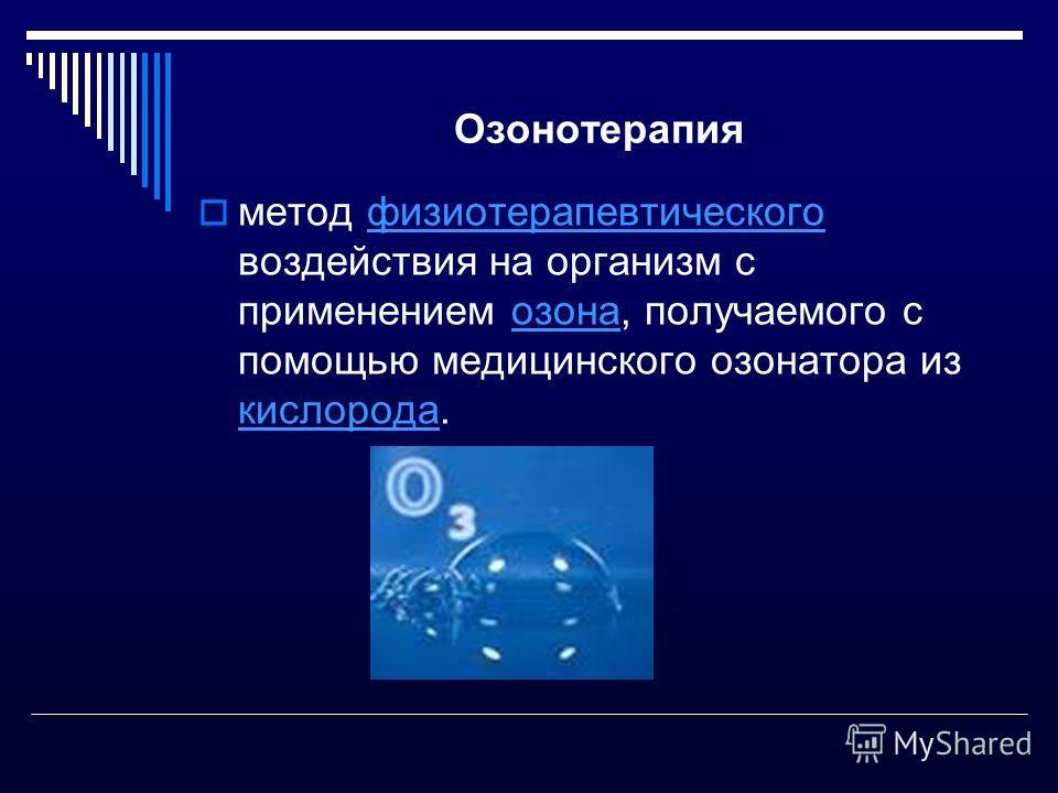 Озонотерапия метод физиотерапевтического воздействия на организм с применением озона, получаемого с помощью медицинского озонатора из кислорода.физиотерапевтическогоозона кислорода