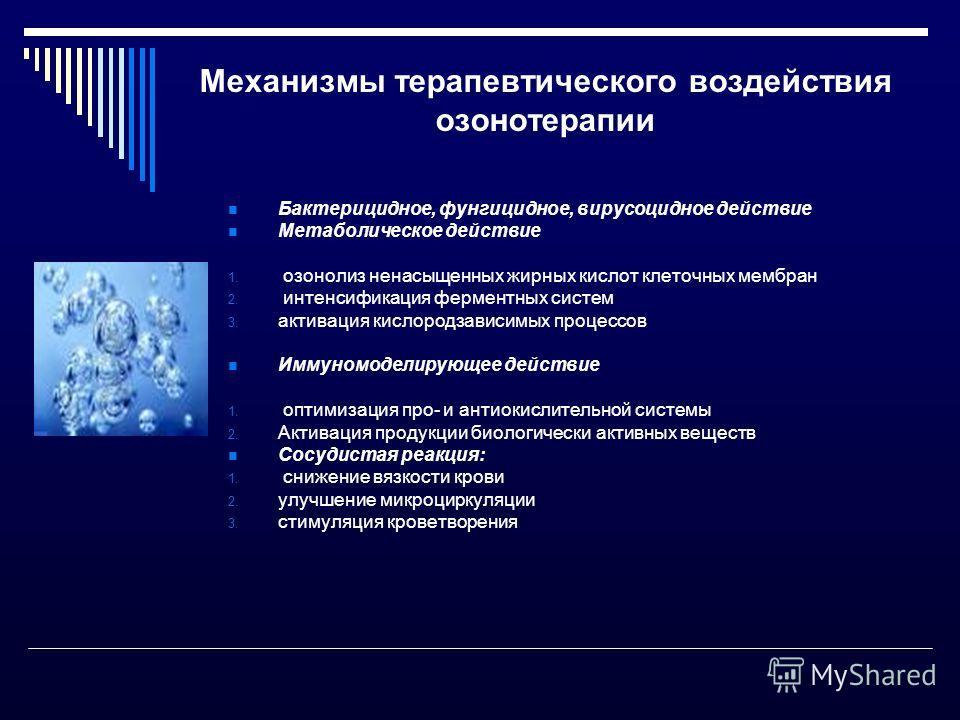 Механизмы терапевтического воздействия озонотерапии Бактерицидное, фунгицидное, вирусоцидное действие Метаболическое действие 1. озонолиз ненасыщенных жирных кислот клеточных мембран 2. интенсификация ферментных систем 3. активация кислородзависимых
