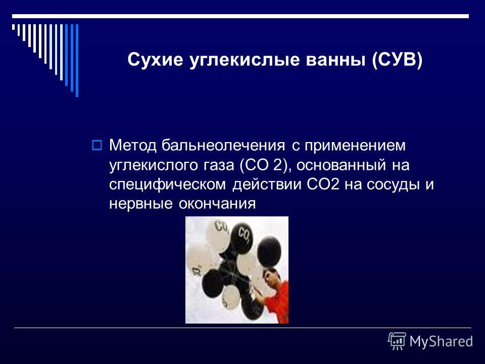 Сухие углекислые ванны (СУВ) Метод бальнеолечения с применением углекислого газа (СО 2), основанный на специфическом действии СО2 на сосуды и нервные окончания