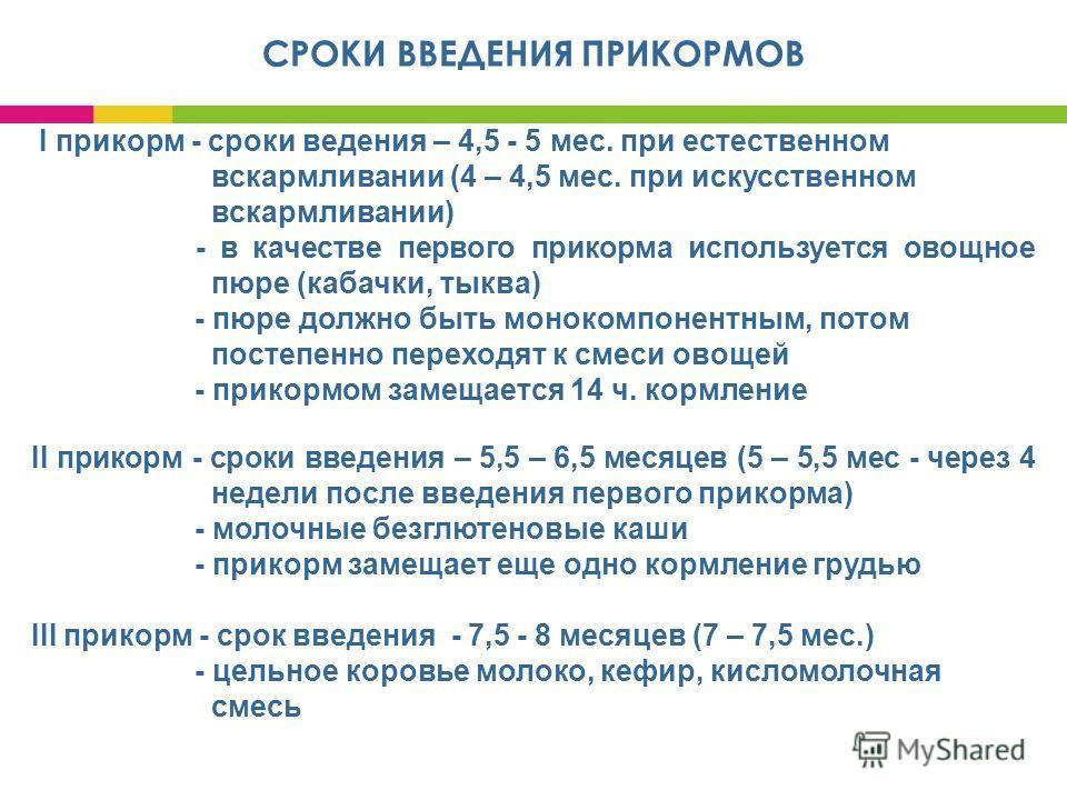 СРОКИ ВВЕДЕНИЯ ПРИКОРМОВ I прикорм - сроки ведения – 4,5 - 5 мес. при естественном вскармливании (4 – 4,5 мес. при искусственном вскармливании) - в качестве первого прикорма используется овощное пюре (кабачки, тыква) - пюре должно быть монокомпонентн