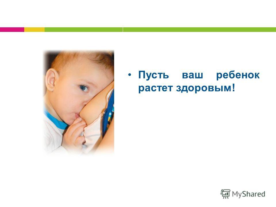 Пусть ваш ребенок растет здоровым!