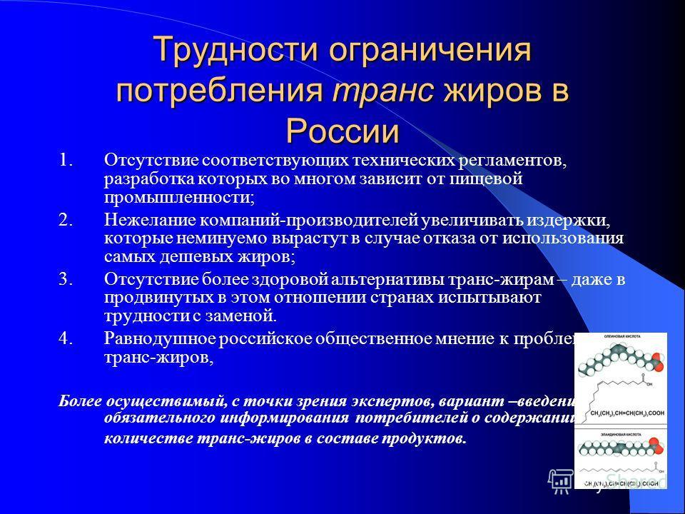 Трудности ограничения потребления транс жиров в России 1. Отсутствие соответствующих технических регламентов, разработка которых во многом зависит от пищевой промышленности; 2. Нежелание компаний-производителей увеличивать издержки, которые неминуемо