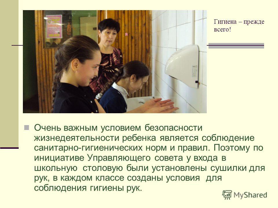 Гигиена – прежде всего! Очень важным условием безопасности жизнедеятельности ребенка является соблюдение санитарно-гигиенических норм и правил. Поэтому по инициативе Управляющего совета у входа в школьную столовую были установлены сушилки для рук, в