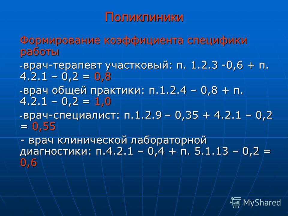 Поликлиники Формирование коэффициента специфики работы - врач-терапевт участковый: п. 1.2.3 -0,6 + п. 4.2.1 – 0,2 = 0,8 - врач общей практики: п.1.2.4 – 0,8 + п. 4.2.1 – 0,2 = 1,0 - врач-специалист: п.1.2.9 – 0,35 + 4.2.1 – 0,2 = 0,55 - врач клиничес