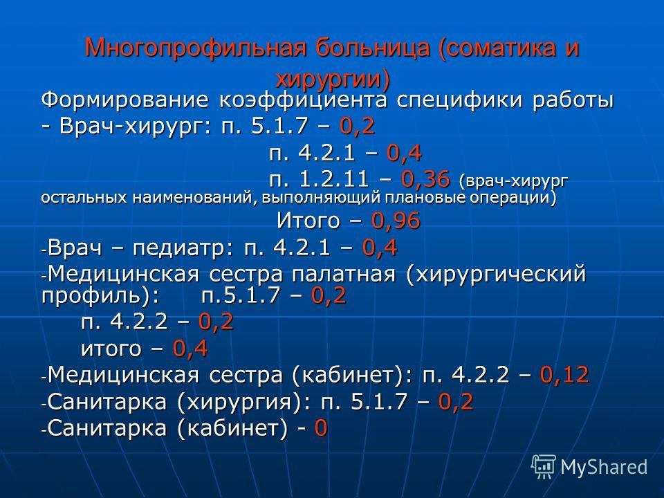 Многопрофильная больница (соматика и хирургии) Формирование коэффициента специфики работы - Врач-хирург: п. 5.1.7 – 0,2 п. 4.2.1 – 0,4 п. 4.2.1 – 0,4 п. 1.2.11 – 0,36 (врач-хирург остальных наименований, выполняющий плановые операции) п. 1.2.11 – 0,3