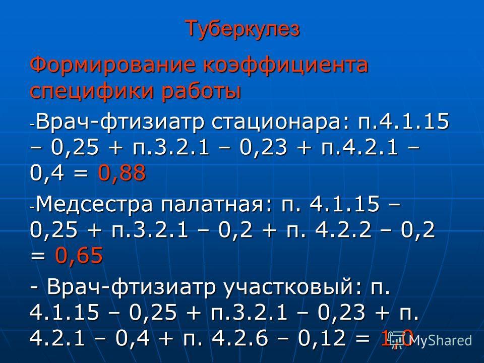 Туберкулез Формирование коэффициента специфики работы - Врач-фтизиатр стационара: п.4.1.15 – 0,25 + п.3.2.1 – 0,23 + п.4.2.1 – 0,4 = 0,88 - Медсестра палатная: п. 4.1.15 – 0,25 + п.3.2.1 – 0,2 + п. 4.2.2 – 0,2 = 0,65 - Врач-фтизиатр участковый: п. 4.