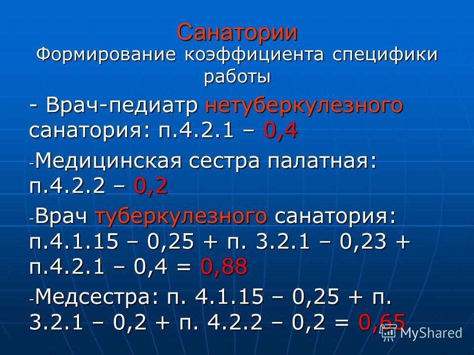Санатории Формирование коэффициента специфики работы - Врач-педиатр нетуберкулезного санатория: п.4.2.1 – 0,4 - Медицинская сестра палатная: п.4.2.2 – 0,2 - Врач туберкулезного санатория: п.4.1.15 – 0,25 + п. 3.2.1 – 0,23 + п.4.2.1 – 0,4 = 0,88 - Мед
