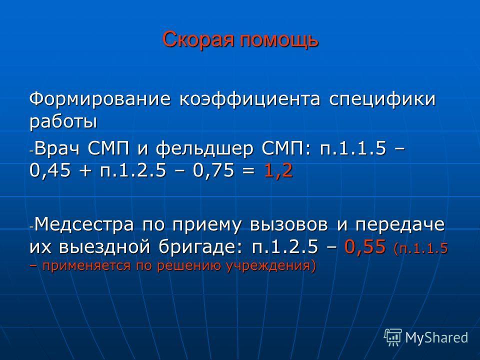 Скорая помощь Формирование коэффициента специфики работы - Врач СМП и фельдшер СМП: п.1.1.5 – 0,45 + п.1.2.5 – 0,75 = 1,2 - Медсестра по приему вызовов и передаче их выездной бригаде: п.1.2.5 – 0,55 (п.1.1.5 – применяется по решению учреждения)