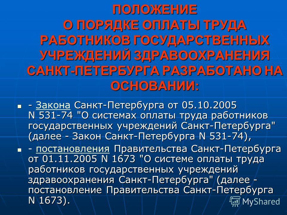 ПОЛОЖЕНИЕ О ПОРЯДКЕ ОПЛАТЫ ТРУДА РАБОТНИКОВ ГОСУДАРСТВЕННЫХ УЧРЕЖДЕНИЙ ЗДРАВООХРАНЕНИЯ САНКТ-ПЕТЕРБУРГА РАЗРАБОТАНО НА ОСНОВАНИИ: - Санкт-Петербурга от 05.10.2005 N 531-74