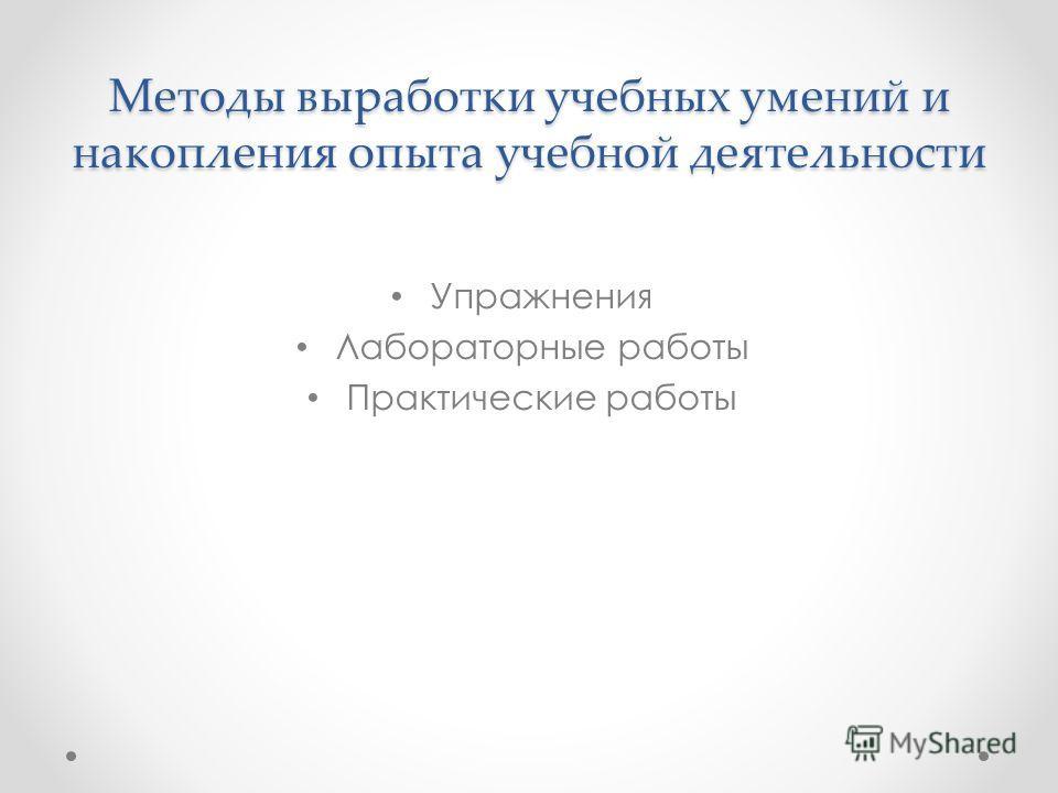 Методы выработки учебных умений и накопления опыта учебной деятельности Упражнения Лабораторные работы Практические работы