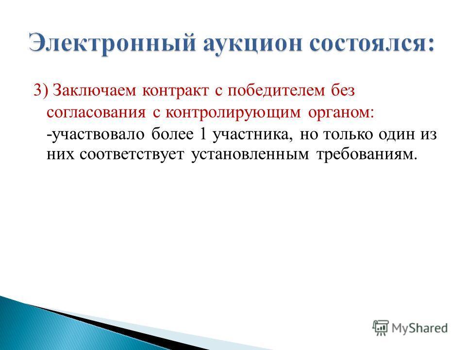 3) Заключаем контракт с победителем без согласования с контролирующим органом: -участвовало более 1 участника, но только один из них соответствует установленным требованиям.