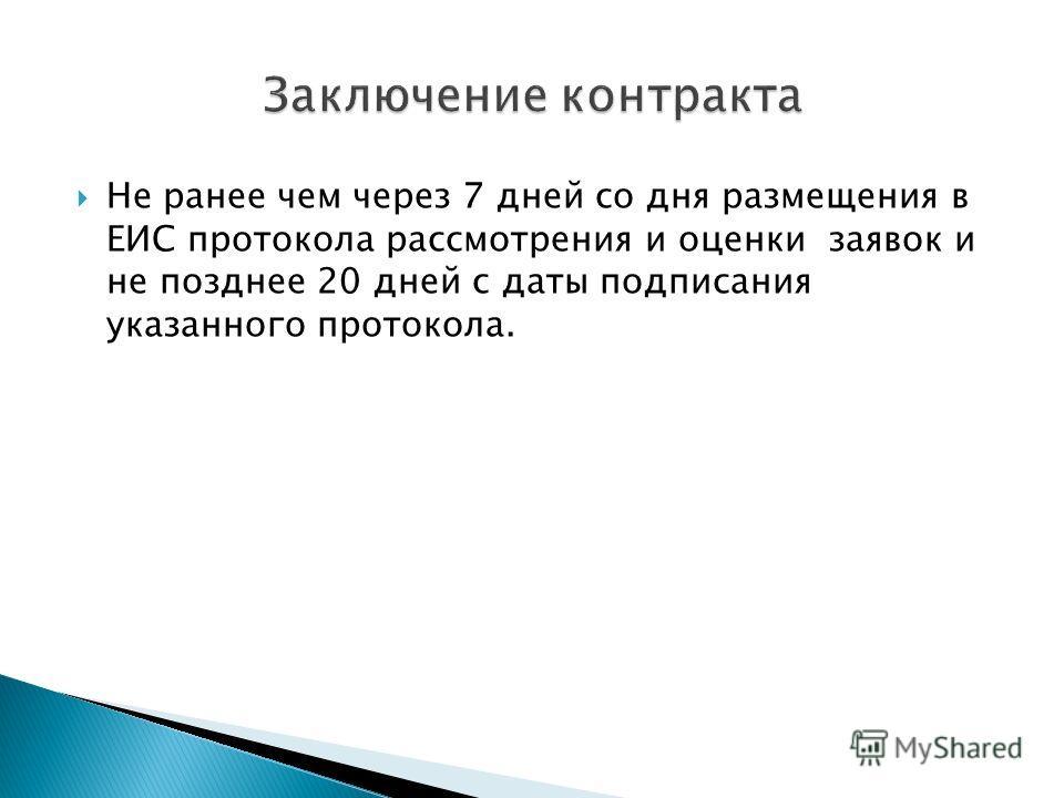 Не ранее чем через 7 дней со дня размещения в ЕИС протокола рассмотрения и оценки заявок и не позднее 20 дней с даты подписания указанного протокола.