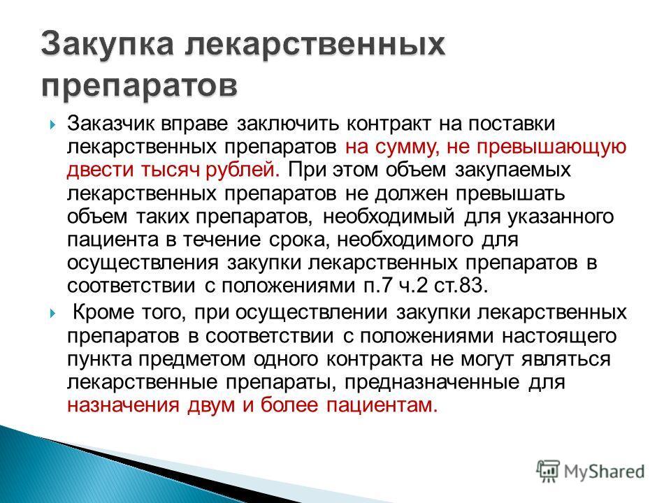 Заказчик вправе заключить контракт на поставки лекарственных препаратов на сумму, не превышающую двести тысяч рублей. При этом объем закупаемых лекарственных препаратов не должен превышать объем таких препаратов, необходимый для указанного пациента в