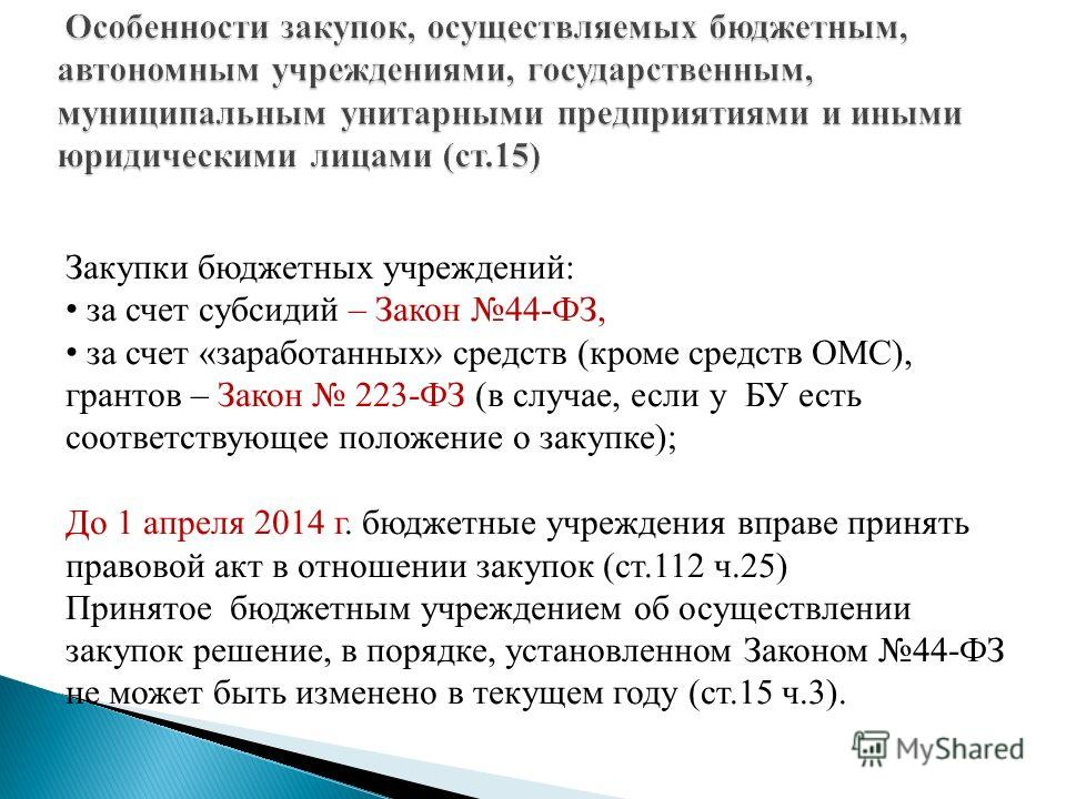 Закупки бюджетных учреждений: за счет субсидий – Закон 44-ФЗ, за счет «заработанных» средств (кроме средств ОМС), грантов – Закон 223-ФЗ (в случае, если у БУ есть соответствующее положение о закупке); До 1 апреля 2014 г. бюджетные учреждения вправе п