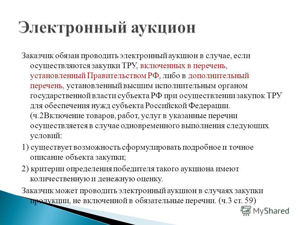 Заказчик обязан проводить электронный аукцион в случае, если осуществляются закупки ТРУ, включенных в перечень, установленный Правительством РФ, либо в дополнительный перечень, установленный высшим исполнительным органом государственной власти субъек