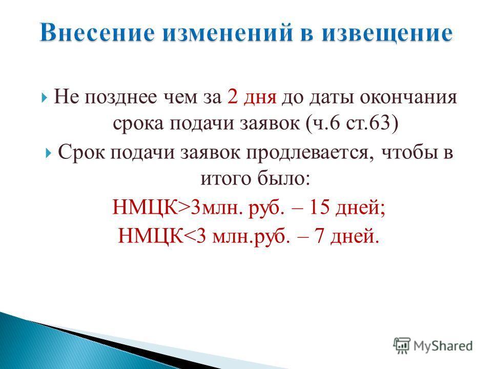 Не позднее чем за 2 дня до даты окончания срока подачи заявок (ч.6 ст.63) Срок подачи заявок продлевается, чтобы в итого было: НМЦК>3 млн. руб. – 15 дней; НМЦК