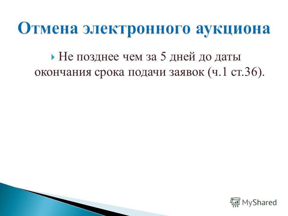 Не позднее чем за 5 дней до даты окончания срока подачи заявок (ч.1 ст.36).