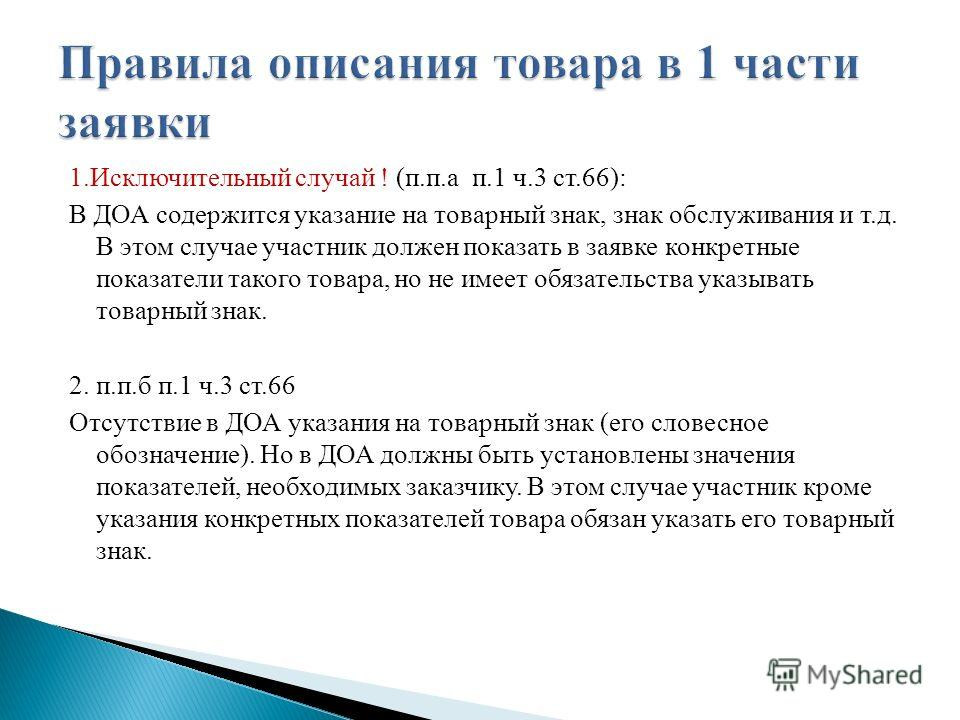 1. Исключительный случай ! (п.п.а п.1 ч.3 ст.66): В ДОА содержится указание на товарный знак, знак обслуживания и т.д. В этом случае участник должен показать в заявке конкретные показатели такого товара, но не имеет обязательства указывать товарный з