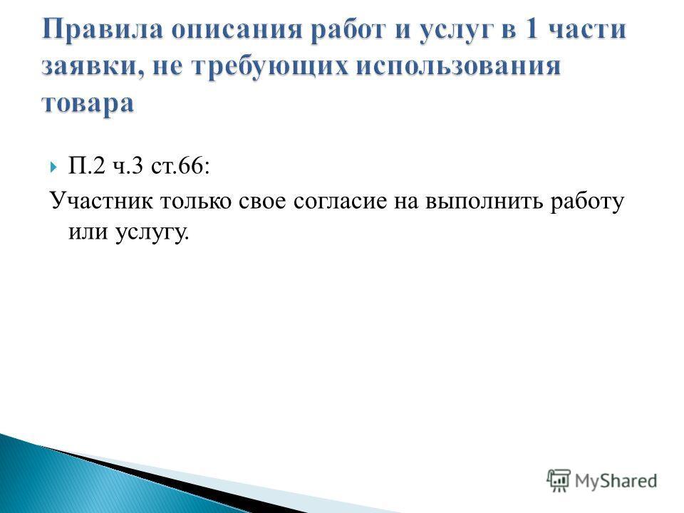 П.2 ч.3 ст.66: Участник только свое согласие на выполнить работу или услугу.