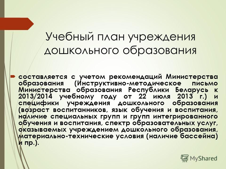 Учебный план учреждения дошкольного образования составляется с учетом рекомендаций Министерства образования (Инструктивно-методическое письмо Министерства образования Республики Беларусь к 2013/2014 учебному году от 22 июля 2013 г.) и специфики учреж